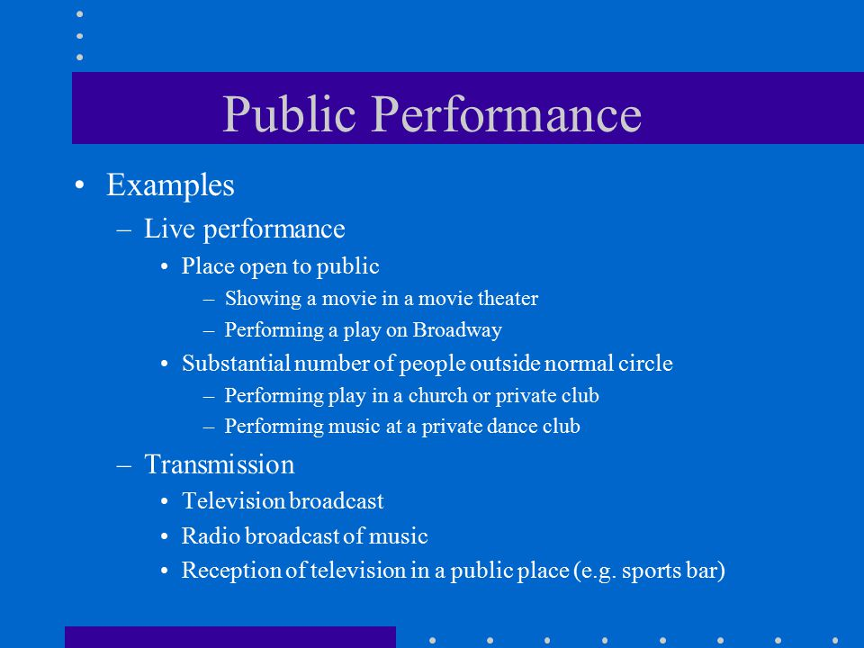 Public Performance Examples –Live performance Place open to public –Showing a movie in a movie theater –Performing a play on Broadway Substantial number of people outside normal circle –Performing play in a church or private club –Performing music at a private dance club –Transmission Television broadcast Radio broadcast of music Reception of television in a public place (e.g.