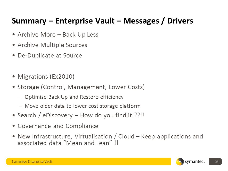 Summary – Enterprise Vault – Messages / Drivers Archive More – Back Up Less Archive Multiple Sources De-Duplicate at Source Migrations (Ex2010) Storage (Control, Management, Lower Costs) – Optimise Back Up and Restore efficiency – Move older data to lower cost storage platform Search / eDiscovery – How do you find it !.