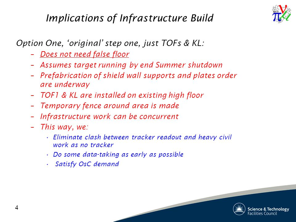 4 Implications of Infrastructure Build Option One, 'original' step one, just TOFs & KL: –Does not need false floor –Assumes target running by end Summer shutdown –Prefabrication of shield wall supports and plates order are underway –TOF1 & KL are installed on existing high floor –Temporary fence around area is made –Infrastructure work can be concurrent –This way, we: Eliminate clash between tracker readout and heavy civil work as no tracker Do some data-taking as early as possible Satisfy OsC demand