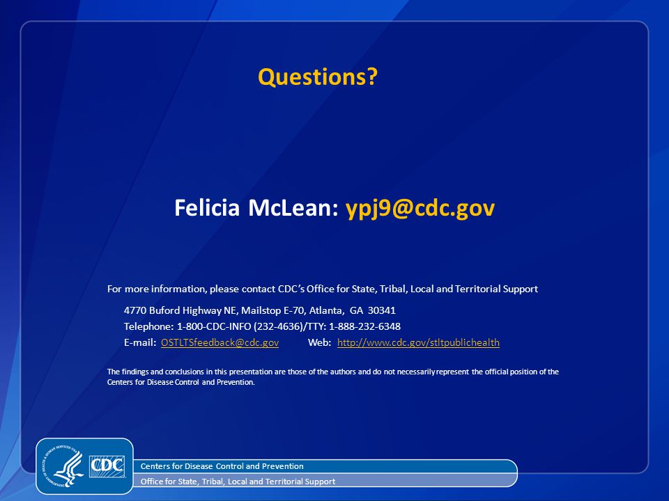 For more information, please contact CDC's Office for State, Tribal, Local and Territorial Support 4770 Buford Highway NE, Mailstop E-70, Atlanta, GA Telephone: CDC-INFO ( )/TTY: The findings and conclusions in this presentation are those of the authors and do not necessarily represent the official position of the Centers for Disease Control and Prevention.