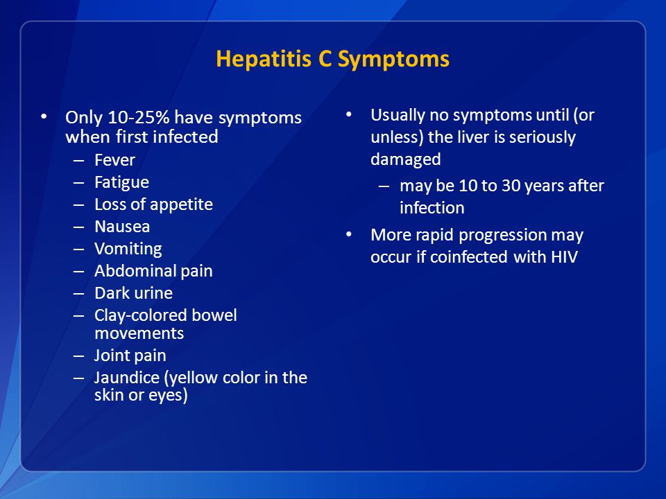 Hepatitis C Symptoms Only 10-25% have symptoms when first infected – Fever – Fatigue – Loss of appetite – Nausea – Vomiting – Abdominal pain – Dark urine – Clay-colored bowel movements – Joint pain – Jaundice (yellow color in the skin or eyes) Usually no symptoms until (or unless) the liver is seriously damaged – may be 10 to 30 years after infection More rapid progression may occur if coinfected with HIV