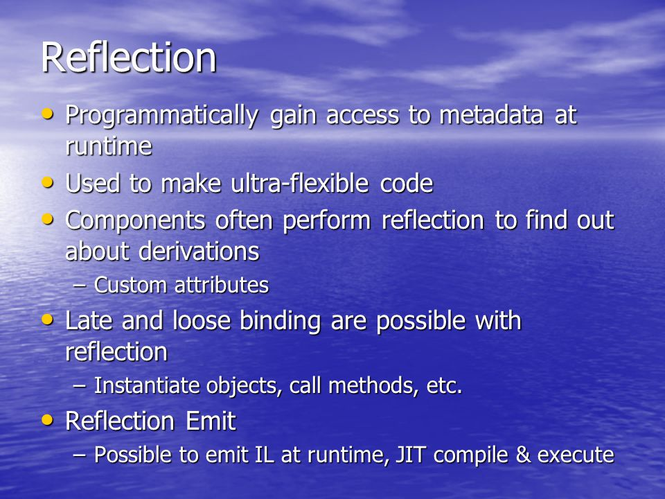 Reflection Programmatically gain access to metadata at runtime Programmatically gain access to metadata at runtime Used to make ultra-flexible code Used to make ultra-flexible code Components often perform reflection to find out about derivations Components often perform reflection to find out about derivations –Custom attributes Late and loose binding are possible with reflection Late and loose binding are possible with reflection –Instantiate objects, call methods, etc.