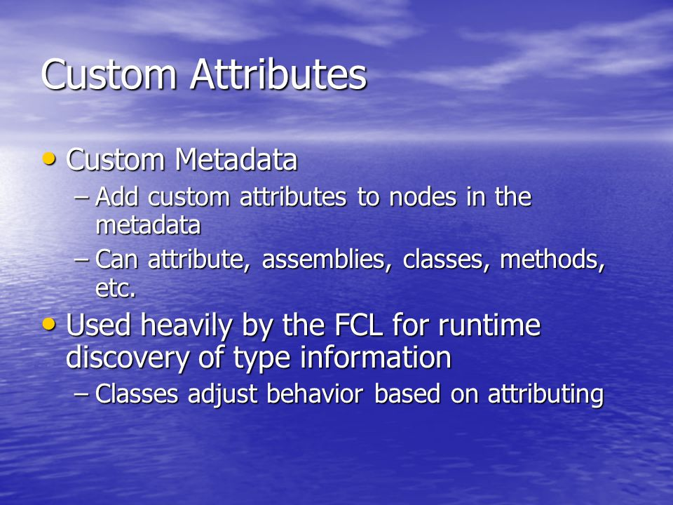Custom Attributes Custom Metadata Custom Metadata –Add custom attributes to nodes in the metadata –Can attribute, assemblies, classes, methods, etc.