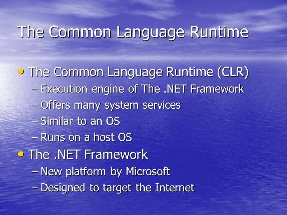 The Common Language Runtime The Common Language Runtime (CLR) The Common Language Runtime (CLR) –Execution engine of The.NET Framework –Offers many system services –Similar to an OS –Runs on a host OS The.NET Framework The.NET Framework –New platform by Microsoft –Designed to target the Internet