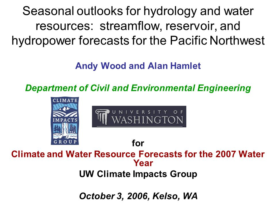 Seasonal outlooks for hydrology and water resources: streamflow, reservoir, and hydropower forecasts for the Pacific Northwest Andy Wood and Alan Hamlet Department of Civil and Environmental Engineering for Climate and Water Resource Forecasts for the 2007 Water Year UW Climate Impacts Group October 3, 2006, Kelso, WA