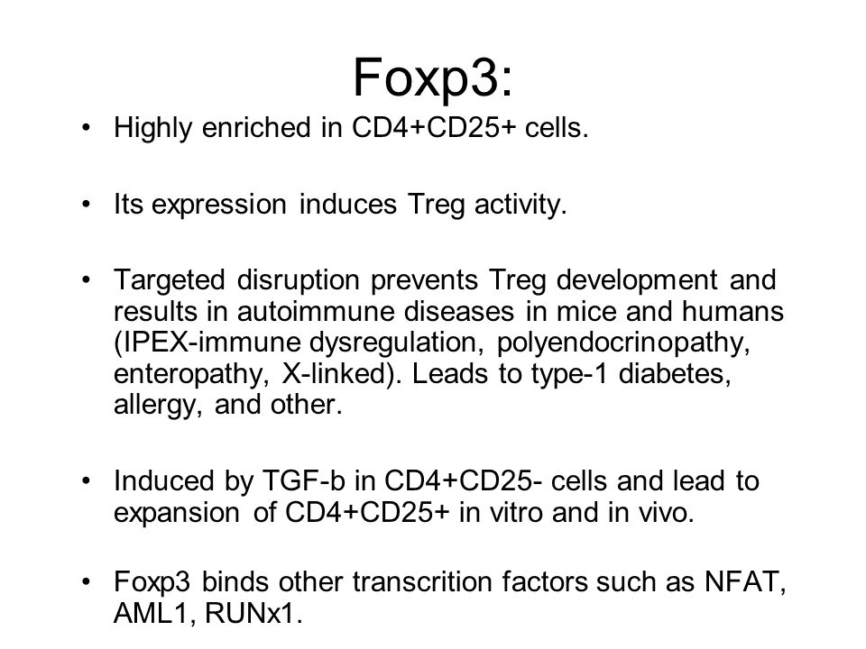 Foxp3: Highly enriched in CD4+CD25+ cells. Its expression induces Treg activity.