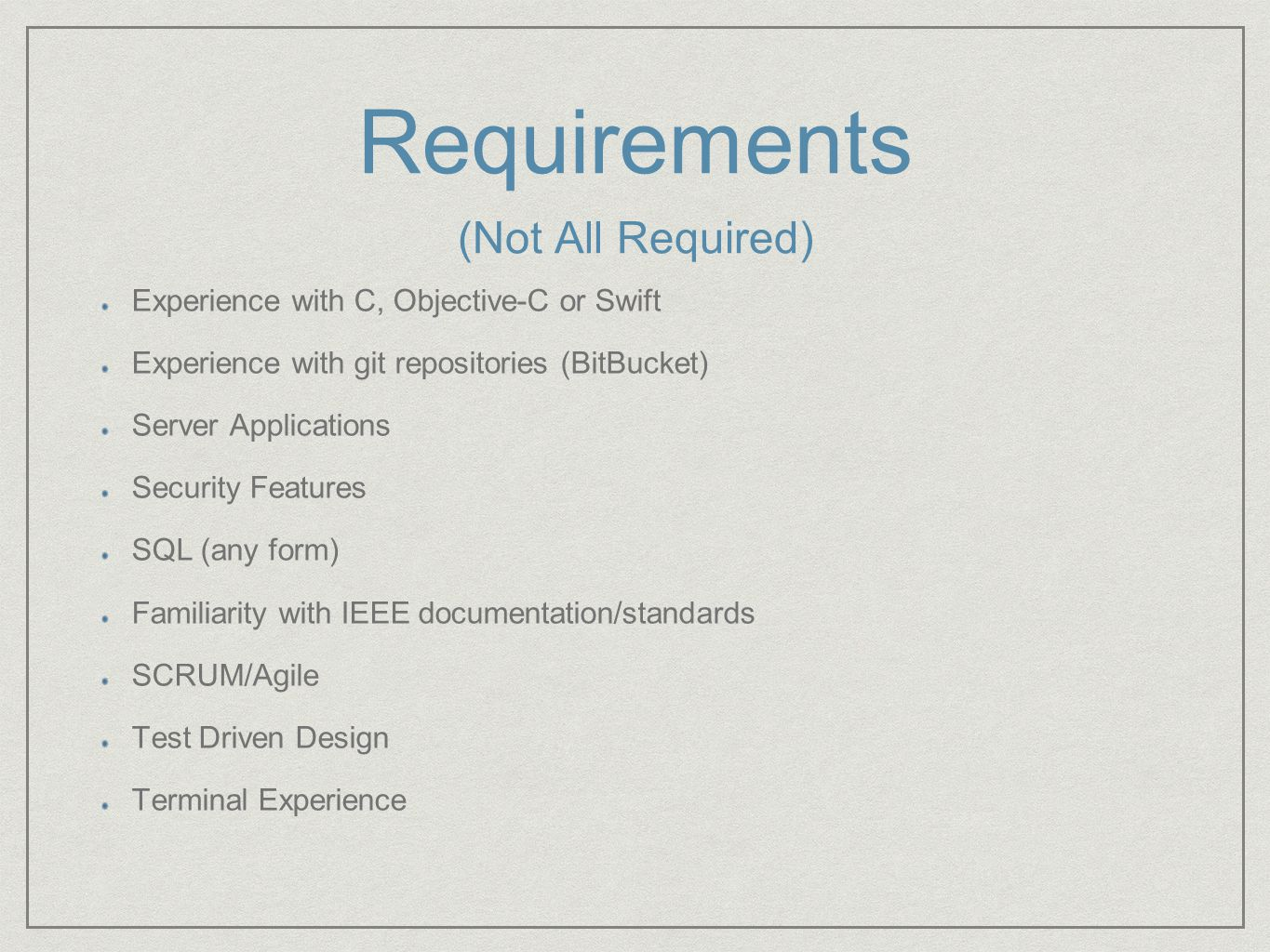Requirements Experience with C, Objective-C or Swift Experience with git repositories (BitBucket) Server Applications Security Features SQL (any form) Familiarity with IEEE documentation/standards SCRUM/Agile Test Driven Design Terminal Experience (Not All Required)