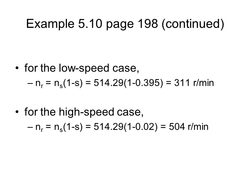 Example 5.10 page 198 (continued) for the low-speed case, –n r = n s (1-s) = ( ) = 311 r/min for the high-speed case, –n r = n s (1-s) = (1-0.02) = 504 r/min