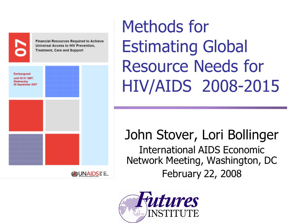 Methods for Estimating Global Resource Needs for HIV/AIDS John Stover, Lori Bollinger International AIDS Economic Network Meeting, Washington, DC February 22, 2008