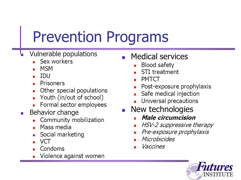Prevention Programs Vulnerable populations Sex workers MSM IDU Prisoners Other special populations Youth (in/out of school) Formal sector employees Behavior change Community mobilization Mass media Social marketing VCT Condoms Violence against women Medical services Blood safety STI treatment PMTCT Post-exposure prophylaxis Safe medical injection Universal precautions New technologies Male circumcision HSV-2 suppressive therapy Pre-exposure prophylaxis Microbicides Vaccines