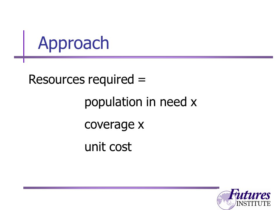 Approach Resources required = population in need x coverage x unit cost