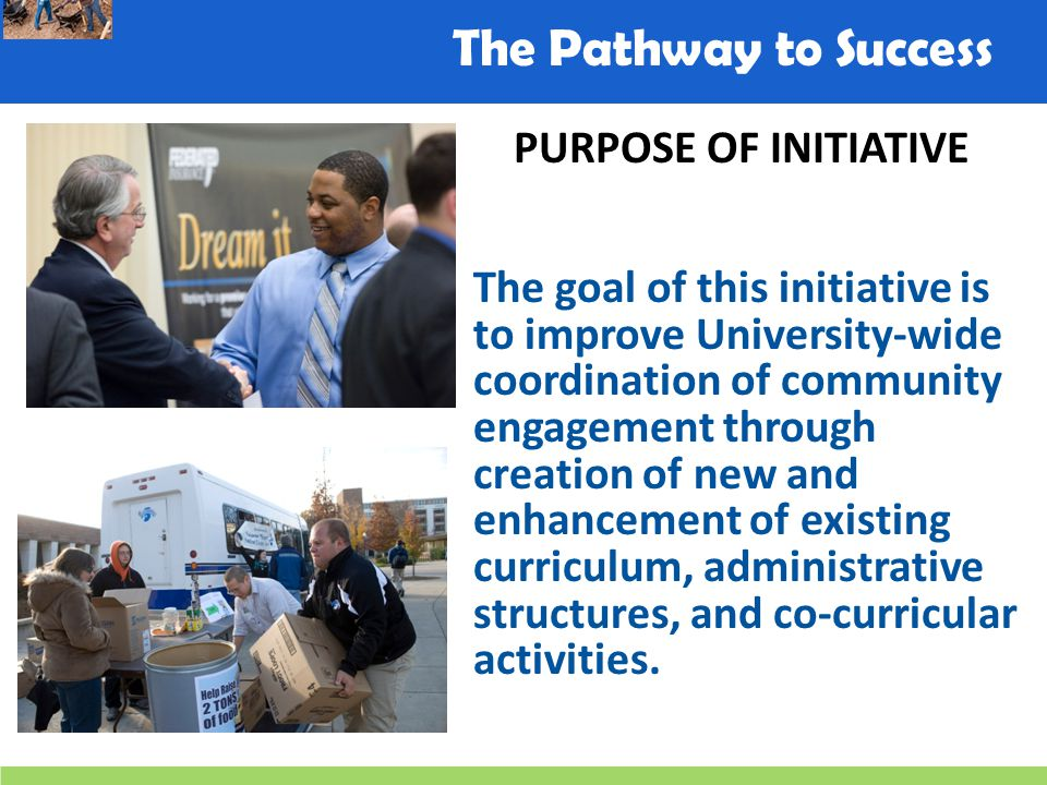 The Pathway to Success PURPOSE OF INITIATIVE The goal of this initiative is to improve University-wide coordination of community engagement through creation of new and enhancement of existing curriculum, administrative structures, and co-curricular activities.