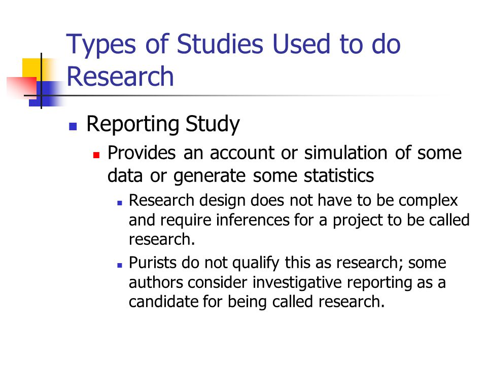 Types of Studies Used to do Research Reporting Study Provides an account or simulation of some data or generate some statistics Research design does not have to be complex and require inferences for a project to be called research.