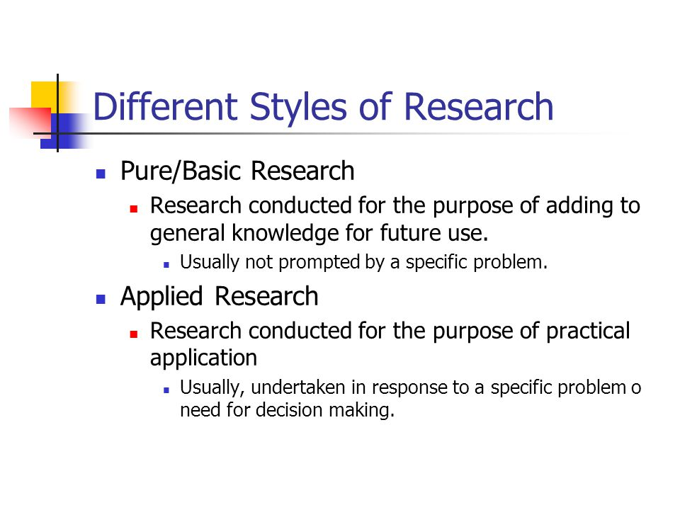 Different Styles of Research Pure/Basic Research Research conducted for the purpose of adding to general knowledge for future use.