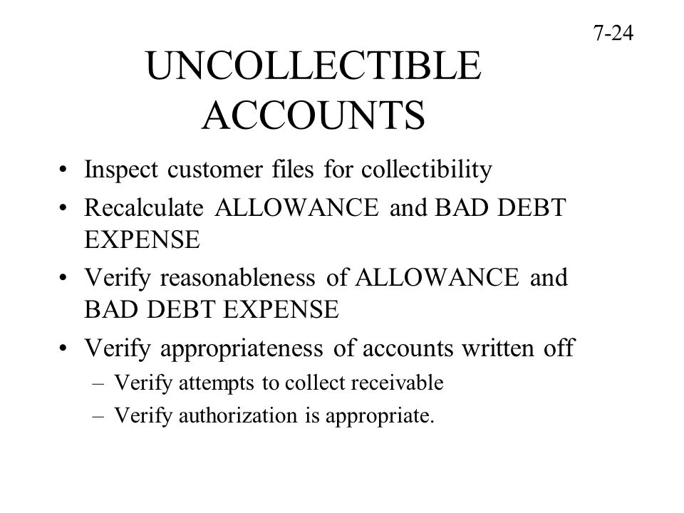UNCOLLECTIBLE ACCOUNTS Inspect customer files for collectibility Recalculate ALLOWANCE and BAD DEBT EXPENSE Verify reasonableness of ALLOWANCE and BAD DEBT EXPENSE Verify appropriateness of accounts written off –Verify attempts to collect receivable –Verify authorization is appropriate.