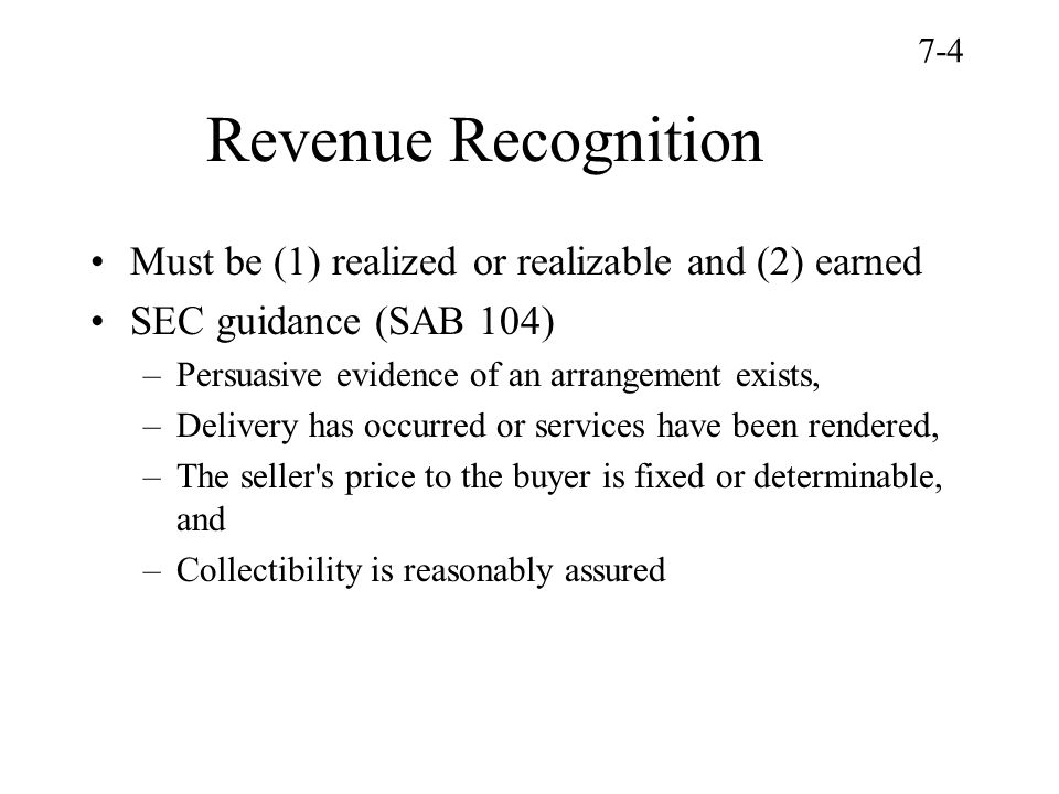 Revenue Recognition Must be (1) realized or realizable and (2) earned SEC guidance (SAB 104) –Persuasive evidence of an arrangement exists, –Delivery has occurred or services have been rendered, –The seller s price to the buyer is fixed or determinable, and –Collectibility is reasonably assured 7-4