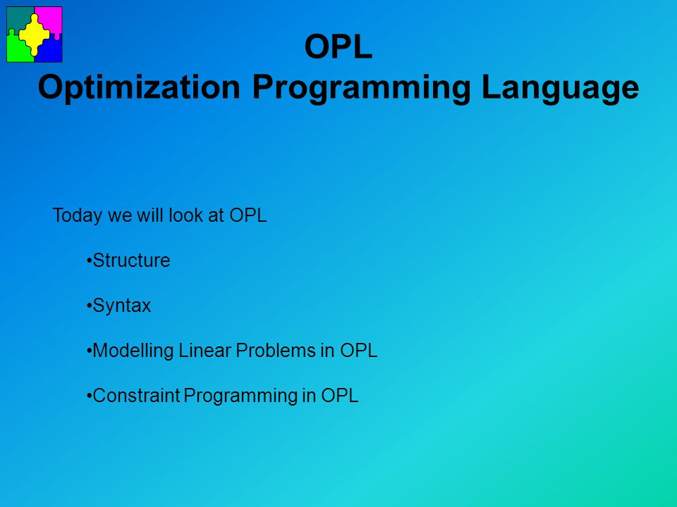 OPL Optimization Programming Language Today we will look at OPL Structure Syntax Modelling Linear Problems in OPL Constraint Programming in OPL