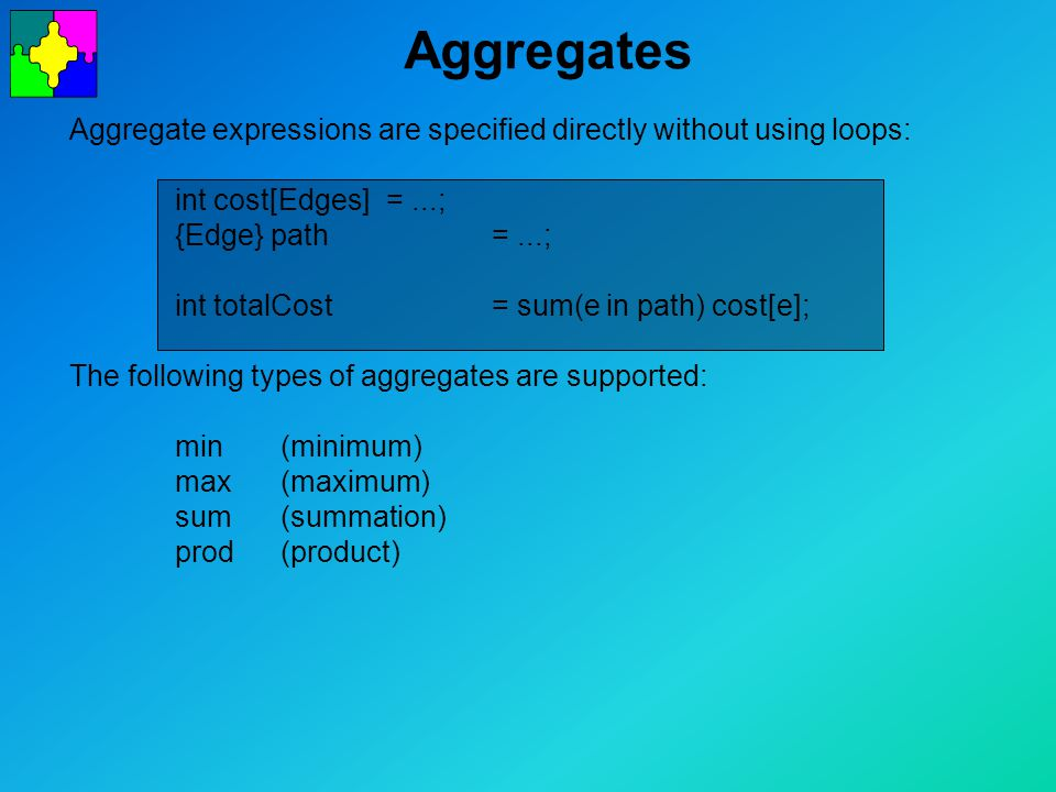 Aggregates Aggregate expressions are specified directly without using loops: int cost[Edges] =...; {Edge} path =...; int totalCost = sum(e in path) cost[e]; The following types of aggregates are supported: min(minimum) max(maximum) sum(summation) prod(product)