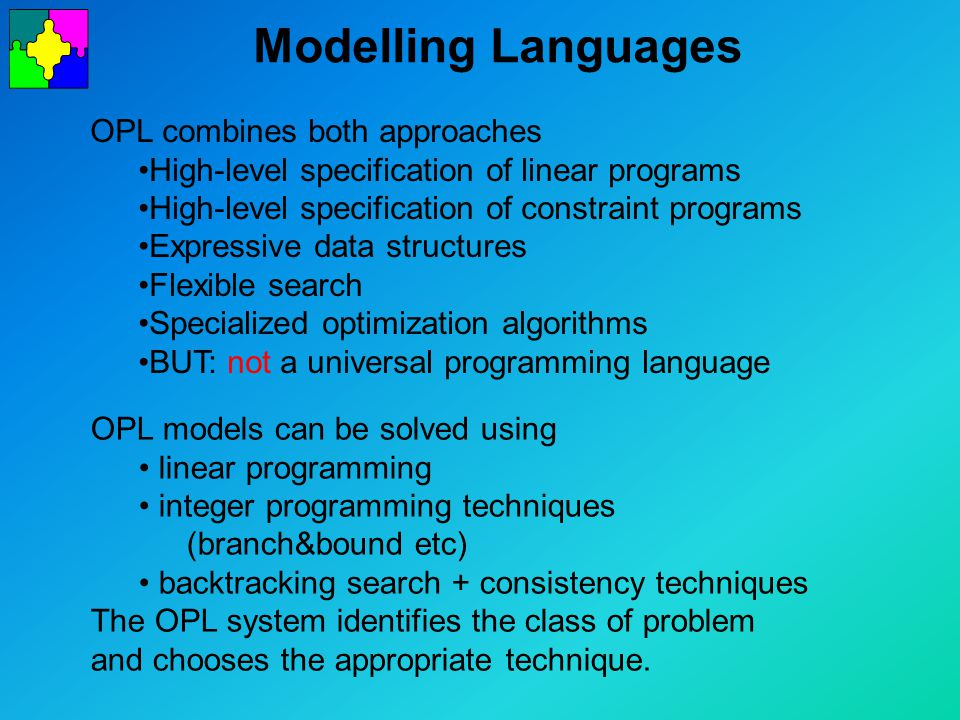 Modelling Languages OPL combines both approaches High-level specification of linear programs High-level specification of constraint programs Expressive data structures Flexible search Specialized optimization algorithms BUT: not a universal programming language OPL models can be solved using linear programming integer programming techniques (branch&bound etc) backtracking search + consistency techniques The OPL system identifies the class of problem and chooses the appropriate technique.