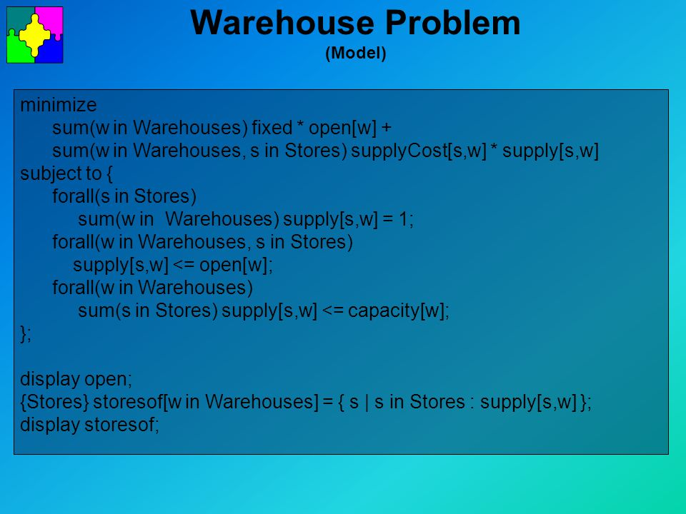 Warehouse Problem (Model) minimize sum(w in Warehouses) fixed * open[w] + sum(w in Warehouses, s in Stores) supplyCost[s,w] * supply[s,w] subject to { forall(s in Stores) sum(w in Warehouses) supply[s,w] = 1; forall(w in Warehouses, s in Stores) supply[s,w] <= open[w]; forall(w in Warehouses) sum(s in Stores) supply[s,w] <= capacity[w]; }; display open; {Stores} storesof[w in Warehouses] = { s | s in Stores : supply[s,w] }; display storesof;