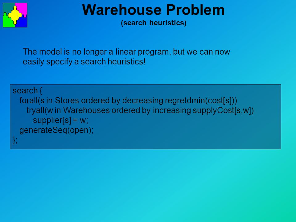 Warehouse Problem (search heuristics) search { forall(s in Stores ordered by decreasing regretdmin(cost[s])) tryall(w in Warehouses ordered by increasing supplyCost[s,w]) supplier[s] = w; generateSeq(open); }; The model is no longer a linear program, but we can now easily specify a search heuristics!