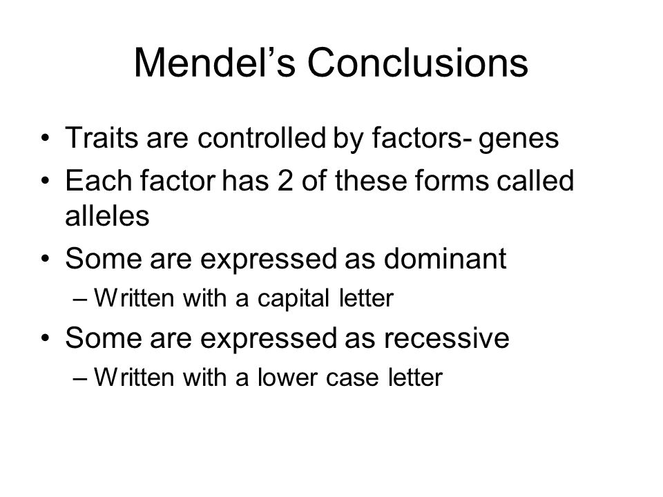 Mendel's Conclusions Traits are controlled by factors- genes Each factor has 2 of these forms called alleles Some are expressed as dominant –Written with a capital letter Some are expressed as recessive –Written with a lower case letter