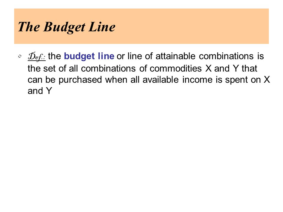 The Budget Line Def.: the budget line or line of attainable combinations is the set of all combinations of commodities X and Y that can be purchased when all available income is spent on X and Y