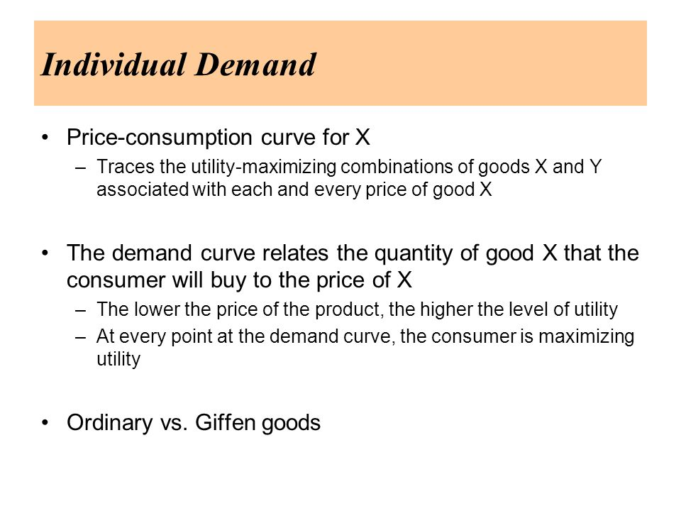 Individual Demand Price-consumption curve for X –Traces the utility-maximizing combinations of goods X and Y associated with each and every price of good X The demand curve relates the quantity of good X that the consumer will buy to the price of X –The lower the price of the product, the higher the level of utility –At every point at the demand curve, the consumer is maximizing utility Ordinary vs.
