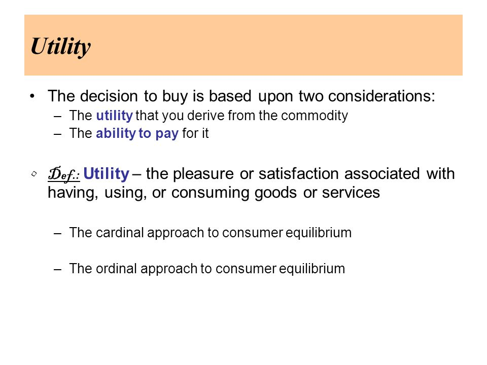 Utility The decision to buy is based upon two considerations: –The utility that you derive from the commodity –The ability to pay for it Def.: Utility – the pleasure or satisfaction associated with having, using, or consuming goods or services –The cardinal approach to consumer equilibrium –The ordinal approach to consumer equilibrium