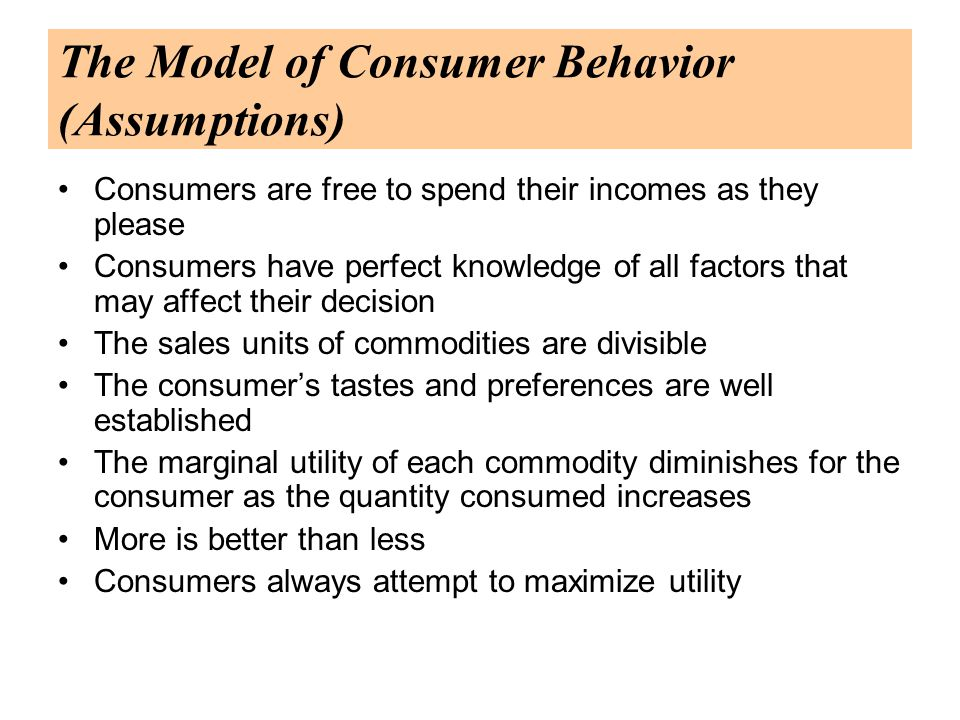 The Model of Consumer Behavior (Assumptions) Consumers are free to spend their incomes as they please Consumers have perfect knowledge of all factors that may affect their decision The sales units of commodities are divisible The consumer's tastes and preferences are well established The marginal utility of each commodity diminishes for the consumer as the quantity consumed increases More is better than less Consumers always attempt to maximize utility