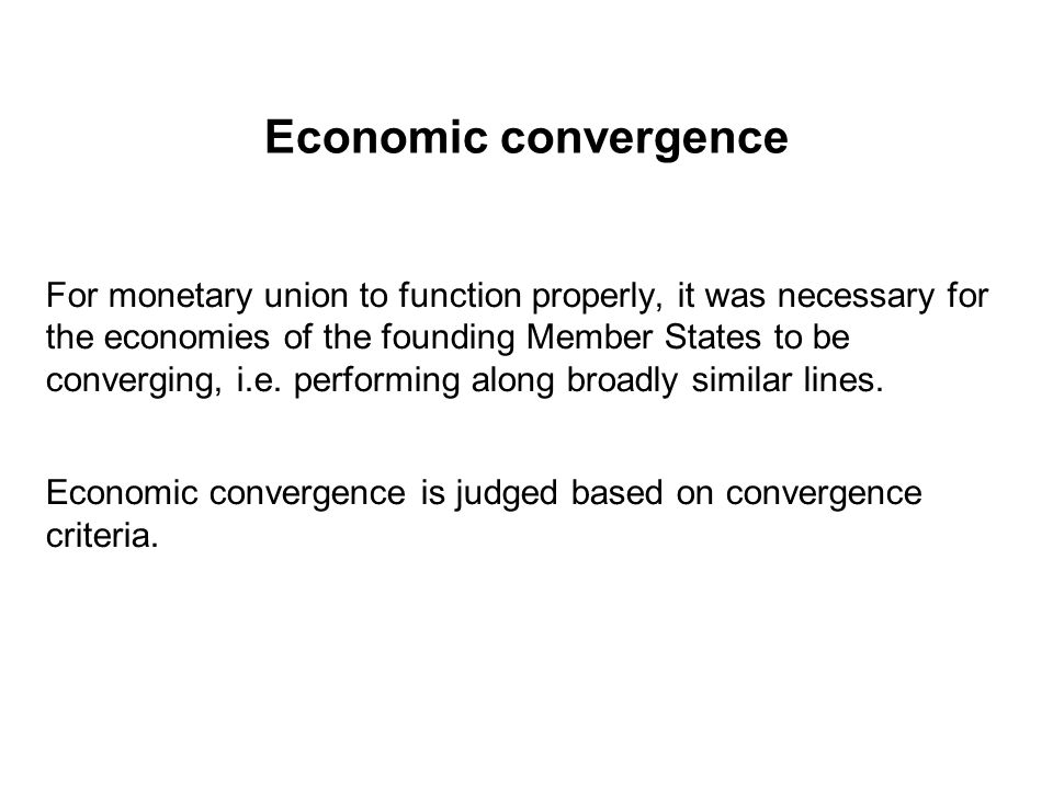 Economic convergence For monetary union to function properly, it was necessary for the economies of the founding Member States to be converging, i.e.