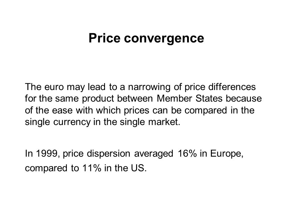 Price convergence The euro may lead to a narrowing of price differences for the same product between Member States because of the ease with which prices can be compared in the single currency in the single market.