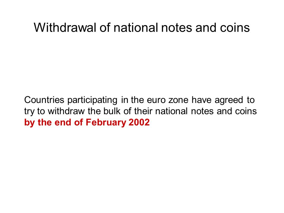 Withdrawal of national notes and coins Countries participating in the euro zone have agreed to try to withdraw the bulk of their national notes and coins by the end of February 2002