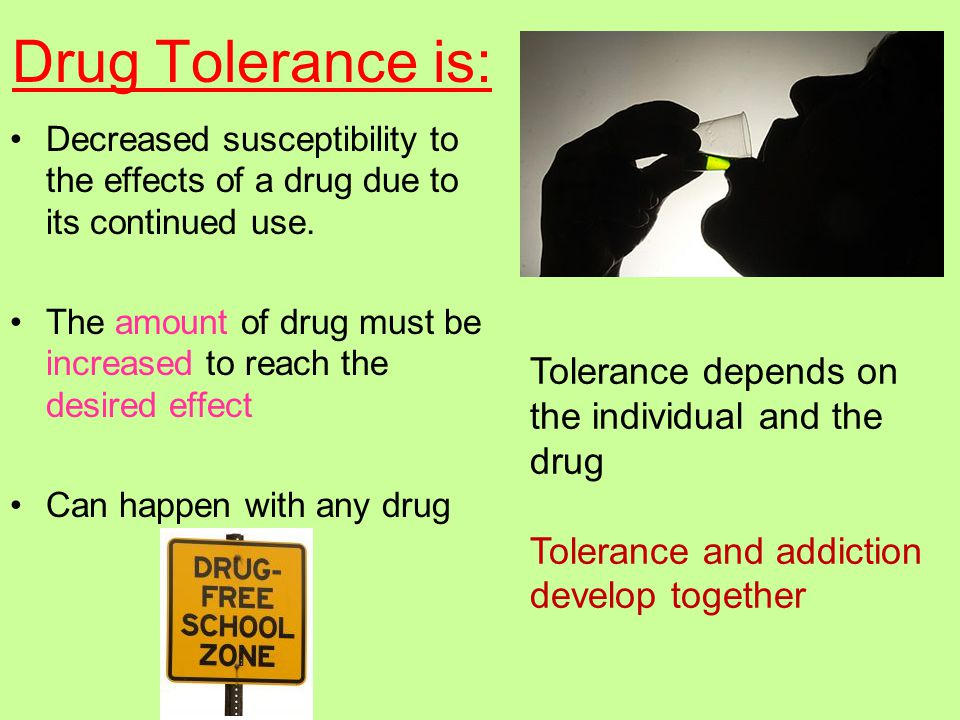 Drug Tolerance is: Decreased susceptibility to the effects of a drug due to its continued use.