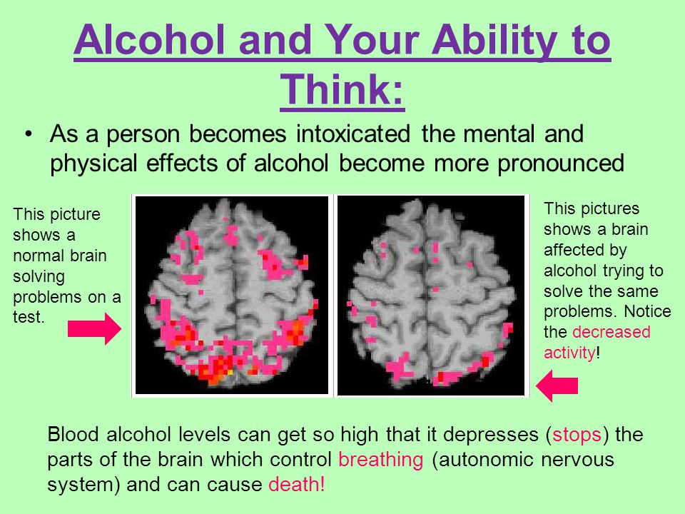 Alcohol and Your Ability to Think: As a person becomes intoxicated the mental and physical effects of alcohol become more pronounced Blood alcohol levels can get so high that it depresses (stops) the parts of the brain which control breathing (autonomic nervous system) and can cause death.