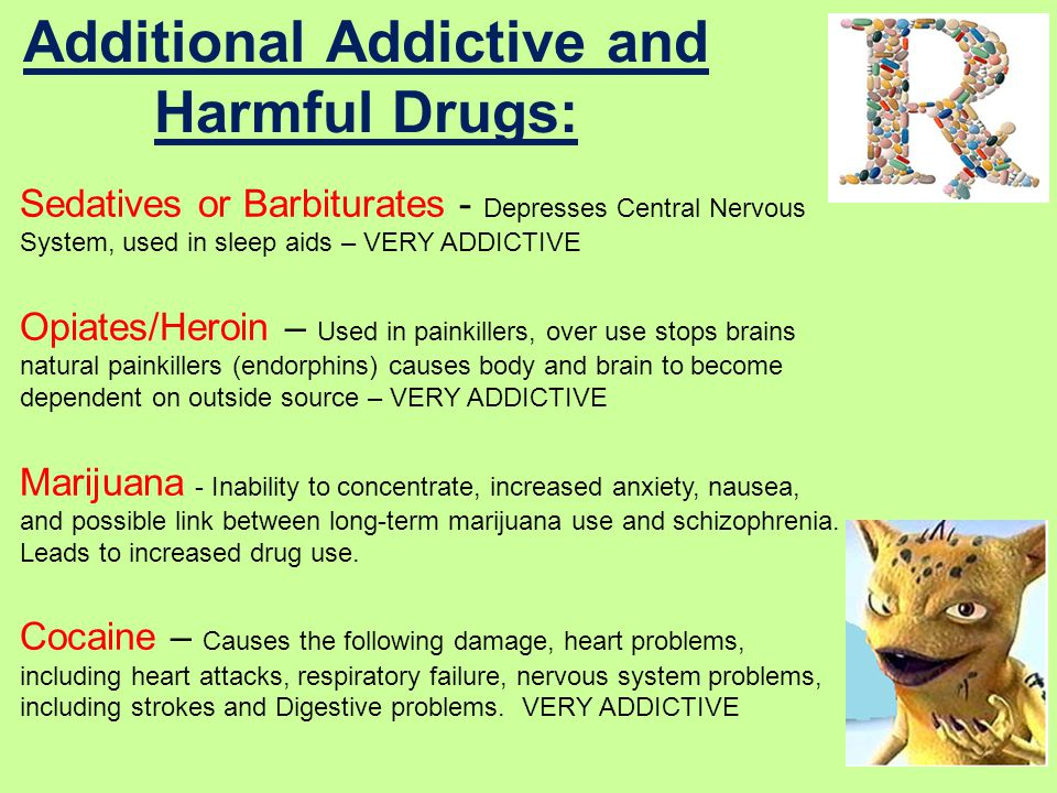 Additional Addictive and Harmful Drugs: Sedatives or Barbiturates - Depresses Central Nervous System, used in sleep aids – VERY ADDICTIVE Opiates/Heroin – Used in painkillers, over use stops brains natural painkillers (endorphins) causes body and brain to become dependent on outside source – VERY ADDICTIVE Marijuana - Inability to concentrate, increased anxiety, nausea, and possible link between long-term marijuana use and schizophrenia.