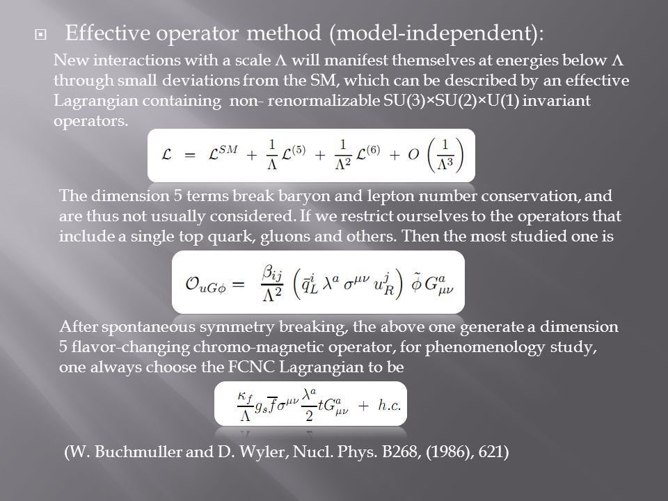  Effective operator method (model-independent): New interactions with a scale Λ will manifest themselves at energies below Λ through small deviations from the SM, which can be described by an effective Lagrangian containing non- renormalizable SU(3) × SU(2) × U(1) invariant operators.