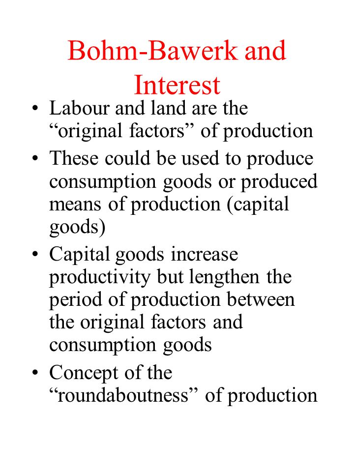 Bohm-Bawerk and Interest Labour and land are the original factors of production These could be used to produce consumption goods or produced means of production (capital goods) Capital goods increase productivity but lengthen the period of production between the original factors and consumption goods Concept of the roundaboutness of production