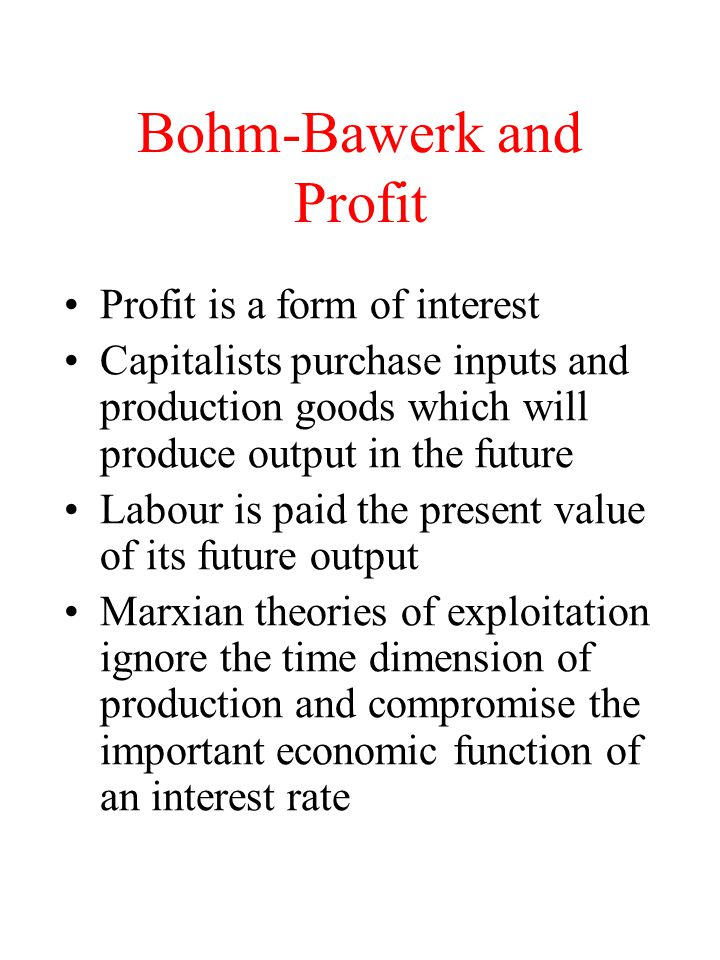 Bohm-Bawerk and Profit Profit is a form of interest Capitalists purchase inputs and production goods which will produce output in the future Labour is paid the present value of its future output Marxian theories of exploitation ignore the time dimension of production and compromise the important economic function of an interest rate
