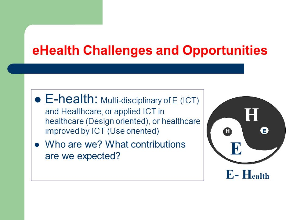 eHealth Challenges and Opportunities E-health: Multi-disciplinary of E (ICT) and Healthcare, or applied ICT in healthcare (Design oriented), or healthcare improved by ICT (Use oriented) Who are we.