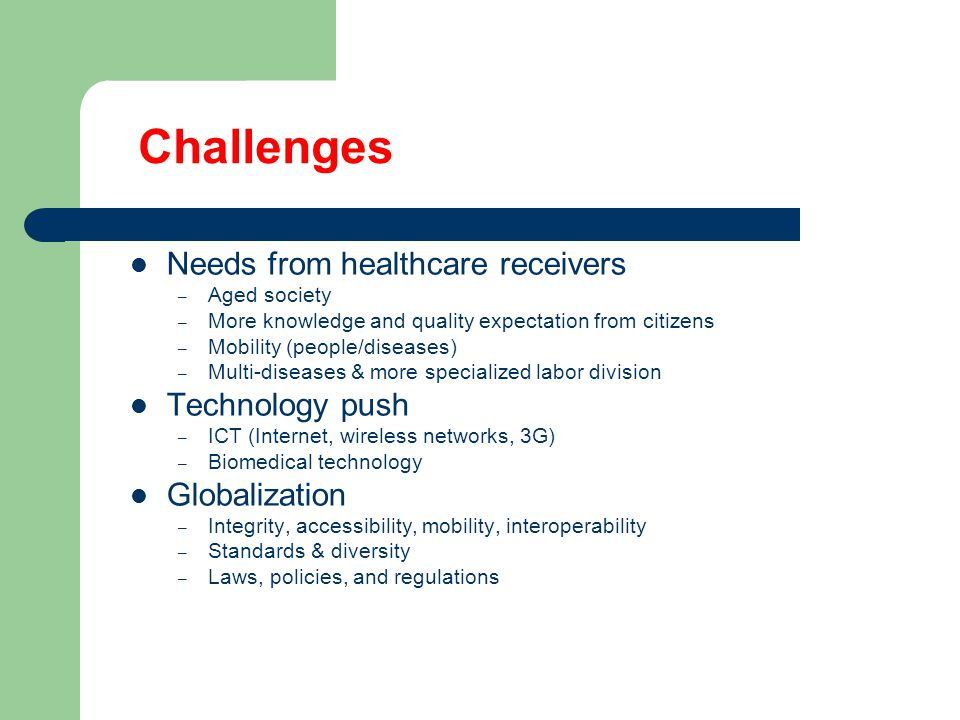 Challenges Needs from healthcare receivers – Aged society – More knowledge and quality expectation from citizens – Mobility (people/diseases) – Multi-diseases & more specialized labor division Technology push – ICT (Internet, wireless networks, 3G) – Biomedical technology Globalization – Integrity, accessibility, mobility, interoperability – Standards & diversity – Laws, policies, and regulations