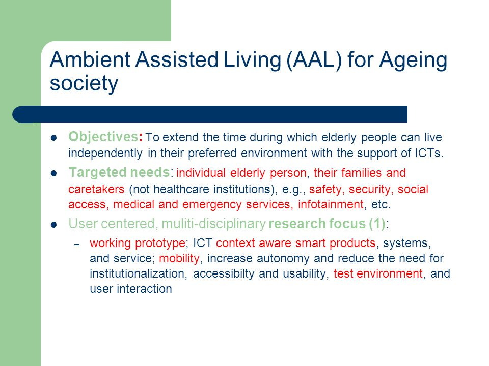 Ambient Assisted Living (AAL) for Ageing society Objectives: To extend the time during which elderly people can live independently in their preferred environment with the support of ICTs.