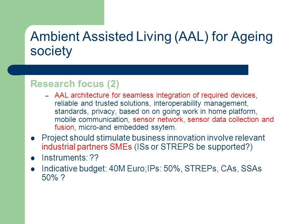 Ambient Assisted Living (AAL) for Ageing society Research focus (2) – AAL architecture for seamless integration of required devices, reliable and trusted solutions, interoperability management, standards, privacy, based on on going work in home platform, mobile communication, sensor network, sensor data collection and fusion, micro-and embedded ssytem.