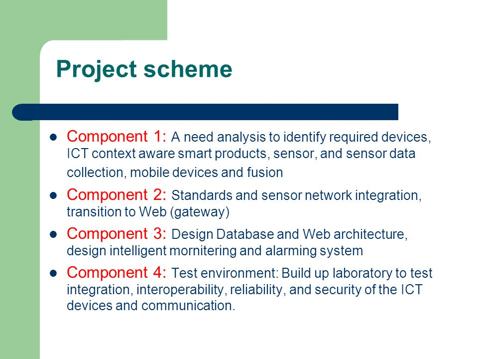 Project scheme Component 1: A need analysis to identify required devices, ICT context aware smart products, sensor, and sensor data collection, mobile devices and fusion Component 2: Standards and sensor network integration, transition to Web (gateway) Component 3: Design Database and Web architecture, design intelligent mornitering and alarming system Component 4: Test environment: Build up laboratory to test integration, interoperability, reliability, and security of the ICT devices and communication.