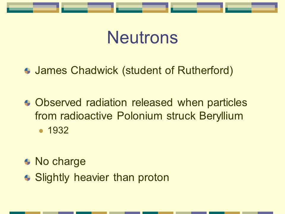 Neutrons James Chadwick (student of Rutherford) Observed radiation released when particles from radioactive Polonium struck Beryllium 1932 No charge Slightly heavier than proton