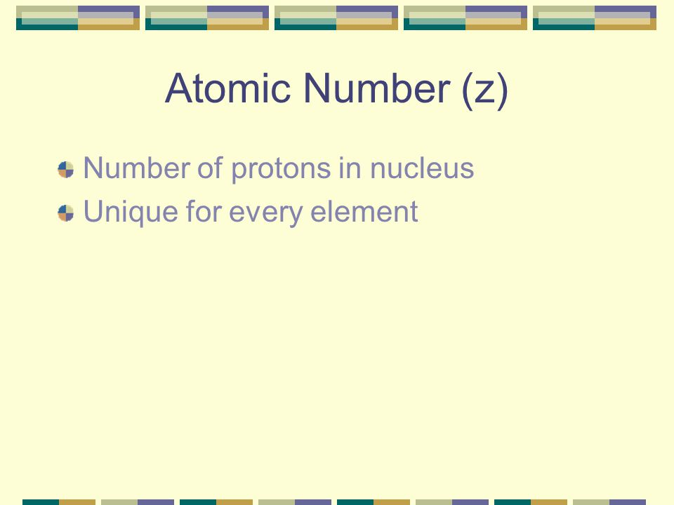 Atomic Number (z) Number of protons in nucleus Unique for every element