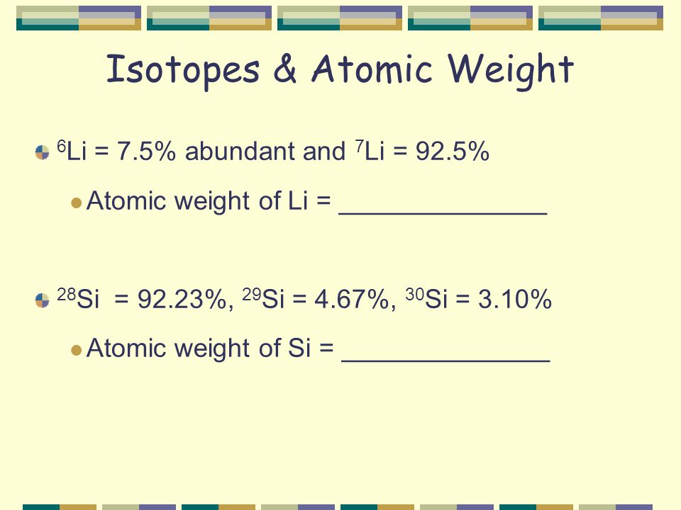 Isotopes & Atomic Weight 6 Li = 7.5% abundant and 7 Li = 92.5% Atomic weight of Li = ______________ 28 Si = 92.23%, 29 Si = 4.67%, 30 Si = 3.10% Atomic weight of Si = ______________