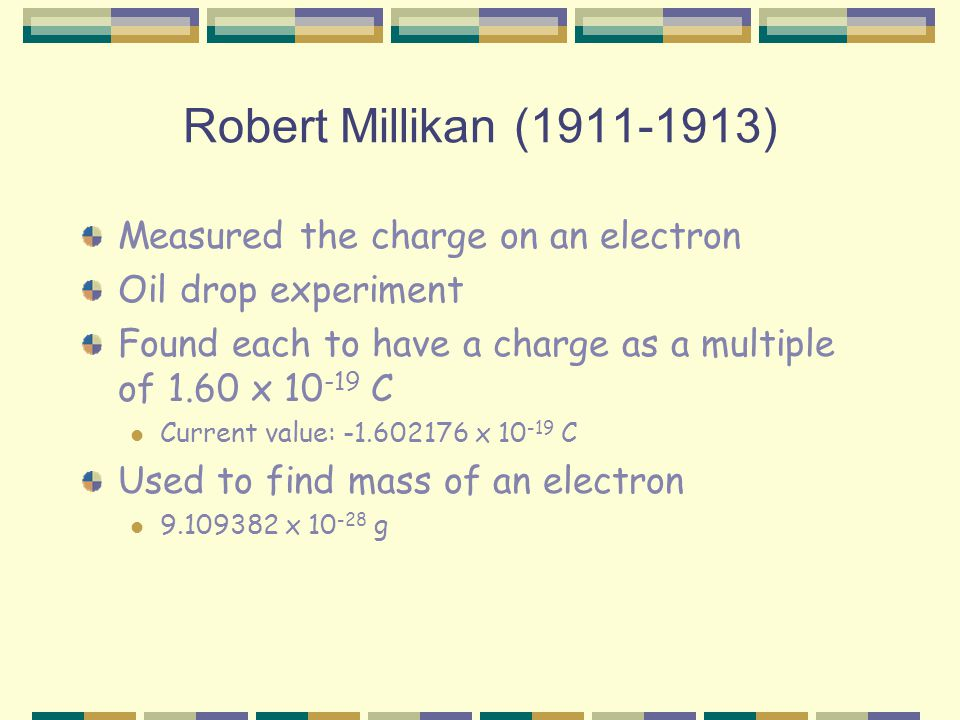 Robert Millikan ( ) Measured the charge on an electron Oil drop experiment Found each to have a charge as a multiple of 1.60 x C Current value: x C Used to find mass of an electron x g