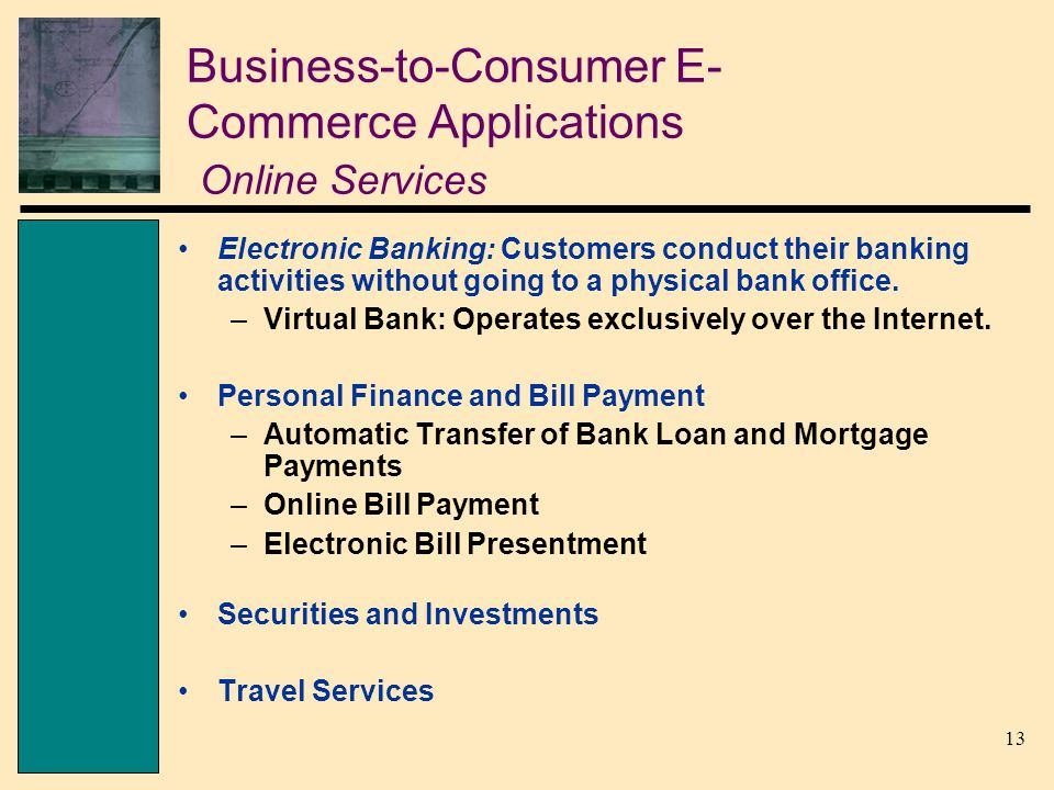 13 Business-to-Consumer E- Commerce Applications Online Services Electronic Banking: Customers conduct their banking activities without going to a physical bank office.