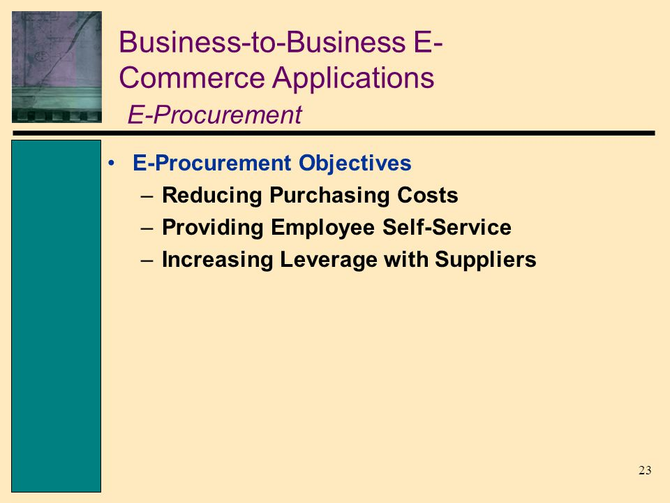 23 Business-to-Business E- Commerce Applications E-Procurement E-Procurement Objectives –Reducing Purchasing Costs –Providing Employee Self-Service –I